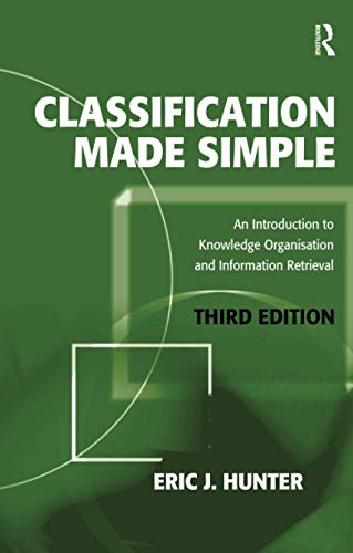 Classification Made Simple: An Introduction to Knowledge Organisation and Information Retrieval By Eric J. Hunter