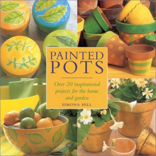 Painted Pots: Over 20 Inspirational Pots for the Home and Garden By Simona Hill