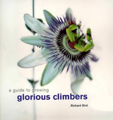 A Guide to Growing Glorious Climbers By Richard Bird