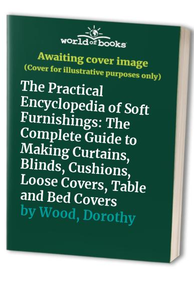The Practical Encyclopedia of Soft Furnishings: The Complete Guide to Making Curtains, Blinds, Cushions, Loose Covers, Table and Bed Covers by Dorothy Wood