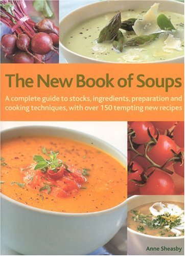 The New Book of Soups: A Complete Guide to Stocks, Ingredients, Preparation and Cooking Techniques, with Over 150 Tempting New Recipes by Anne Sheasby