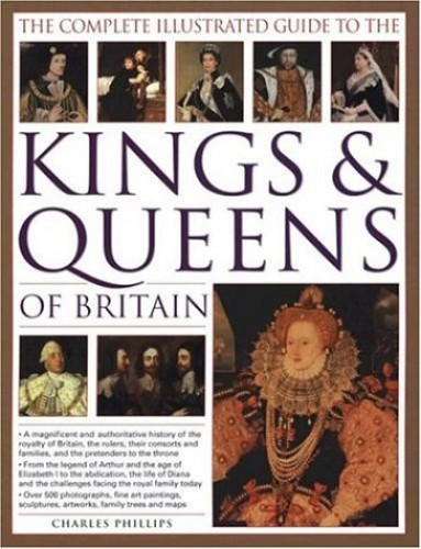 Complete Illustrated Guide to the Kings and Queens of Britain************* By Charles Phillips