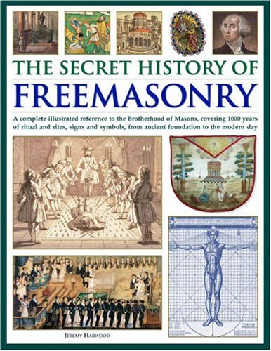 The Secret History of Freemasonry: A Complete Illustrated Reference to the Brotherhood of Masons, Covering 1000 Years of Rituals and Rites, Signs and Symbols, from Ancient Foundation to the Modern Day by Jeremy Harwood