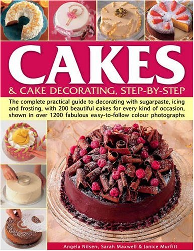 Cakes and Cake Decorating: the Complete Practical Guide to Cake Decorating with Sugarpaste, Icing and Frosting with 200 Beautiful Cakes for Every Kind of Occasion, All Shown Step-by-step in Over 1200 Fabulous Colour Photographs by Angela Nilsen