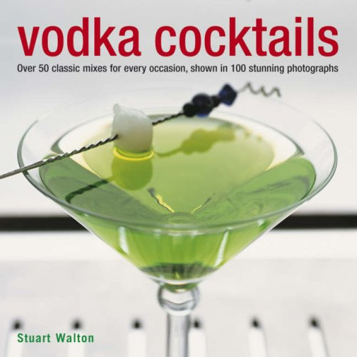 Vodka Cocktails: Over 50 Classic Mixes for Every Occasion, Shown in 100 Stunning Photographs by Stuart Walton