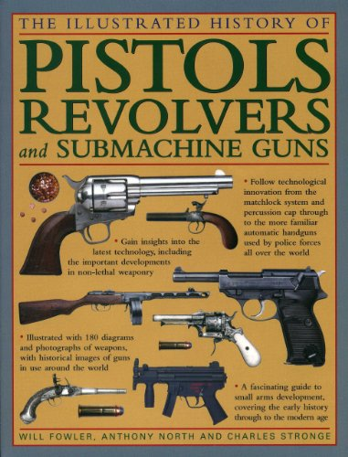 The Illustrated History of Pistols, Revolvers and Submachine Guns: A Fascinating Guide to Small Arms Development Covering the Early History Through to the Modern Age By Will Fowler