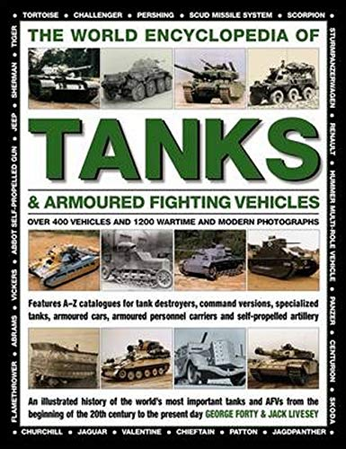 The World Encyclopedia of Tanks & Armoured Fighting Vehicles: Over 400 Vehicles and 1200 Wartime and Modern Photographs By Forty George