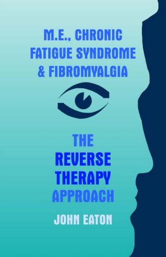 M.E, Chronic Fatigue Syndrome and Fibromyalgia - The Reverse Therapy Approach By John Eaton