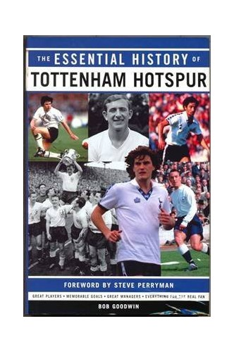 The Essential History of Tottenham Hotspur By Bob Goodwin