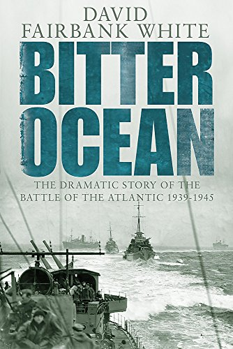 Bitter Ocean: The Dramatic Story of the Battle of the Atlantic 1939-1945 By David Fairbank White