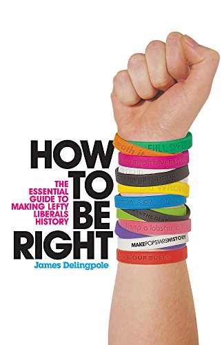 How To Be Right: The Essential Guide to Making Lefty Liberals History by James Delingpole