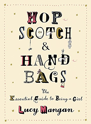 Hopscotch & Handbags: The Truth about Being a Girl: The Essential Guide to Being a Girl By Lucy Mangan