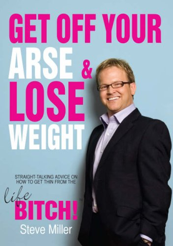 Get Off Your Arse and Lose Weight: Straight-talking Advice on How to Get Thin from the Life Bitch By Steve Miller