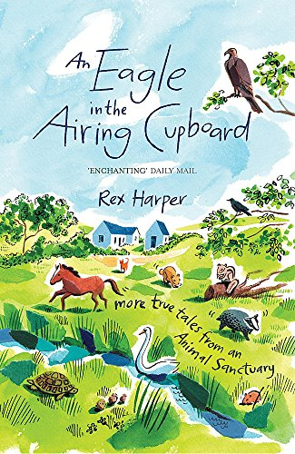 An Eagle in the Airing Cupboard: More True Tales from an Animal Sanctuary By Rex Harper