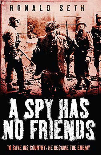 A Spy Has No Friends: To Save His Country, He Became the Enemy By Ronald Seth