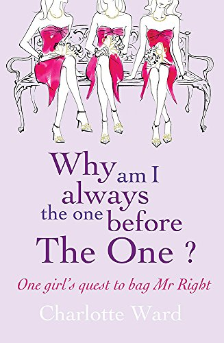 Why Am I Always the One Before 'the One'?: One Girls' Quest to Bag Mr.Right By Charlotte Ward