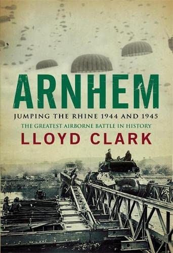 Arnhem: Jumping the Rhine 1944 and 1945 by Lloyd Clark