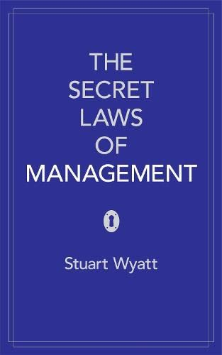 The Secret Laws of Management: The 40 Essential Truths for Managers by Stuart Wyatt