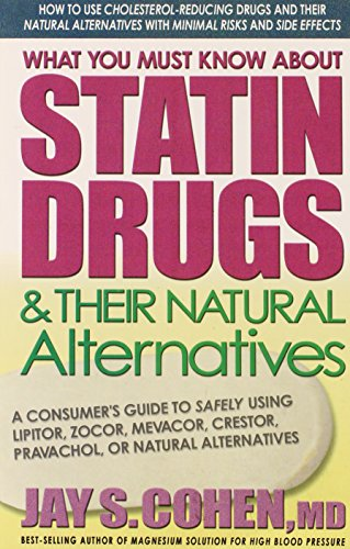 What You Must Know About Statin Drugs and Their Natural Alternatives: A Consumers Guide to Safely Using Lipitor Zocor Mevacor Crestor Pravachol or Natural Alternatives by Jay S. Cohen