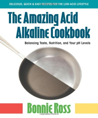 The Amazing Acid Alkaline Cookbook: Balancing Taste, Nutrition, and Your PH Levels by Bonnie Ross