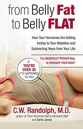 From Belly Fat to Belly Flat: How Your Hormones Are Adding Inches to Your Waistline and Subtracting Years from Your Life by C. W. Randolph