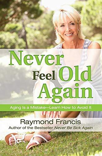 Never Feel Old Again By Raymond Francis, MSc