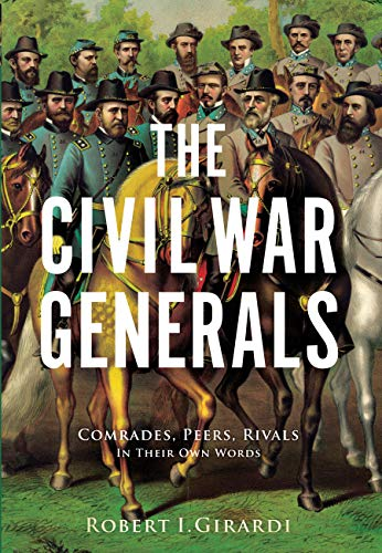 The Civil War Generals: Comrades, Peers, Rivals_in Their Own Words By Robert I. Girardi