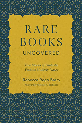 Rare Books Uncovered: True Stories of Fantastic Finds in Unlikely Places By Rebecca Rego Barry
