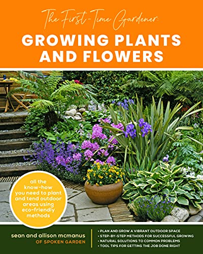 The First-Time Gardener: Growing Plants and Flowers By Sean McManus