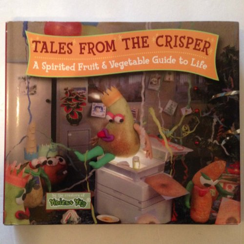 TALES FROM THE CRISPER, A Spirited Fruit & Vegetable Guide to Life