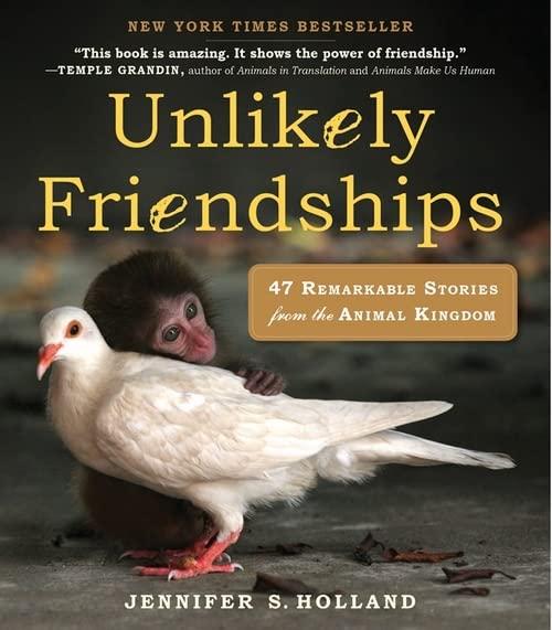 Unlikely Friendships: 47 True Stories of Animal Friendship By Jennifer S. Holland