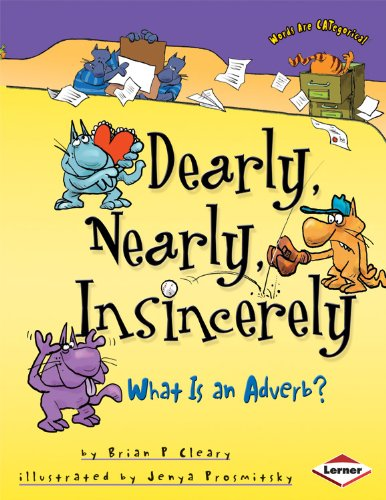 Dearly, Nearly, Insincerely: What is an Adverb?: What Is an Adverb? (Words are CATegorical) By Brian Cleary