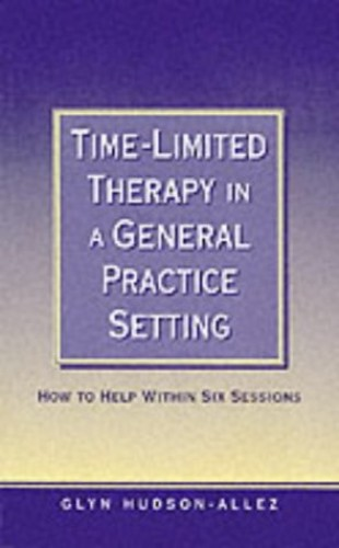 Time-Limited Therapy in a General Practice Setting: How to Help Within Six Sessions By Glyn Hudson-Allez