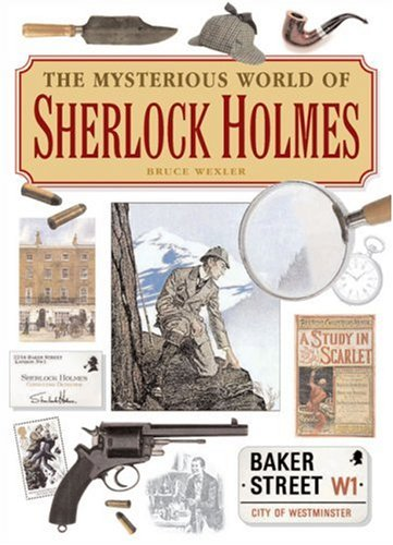 The Mysterious World of Sherlock Holmes: The Illustrated Guide to the Famous Cases, Infamous Adversaries, and Ingenious Methods of the Great Detective by Bruce Wexler