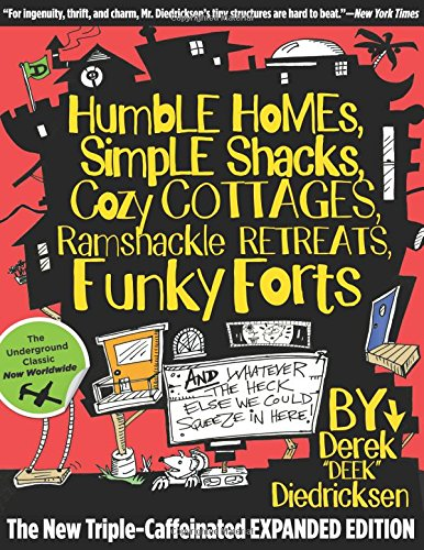 Humble Homes, Simple Shacks, Cozy Cottages, Ramshackle Retreats, Funky Forts: And Whatever the Heck Else We Could Squeeze in Here by Derek Diedricksen