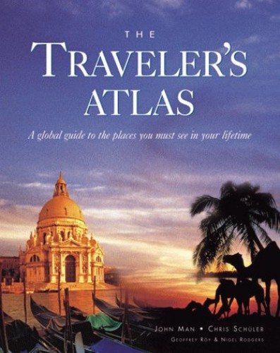 The Travellers' Atlas: A Global Guide to Places You Must See in a Lifetime by John Man