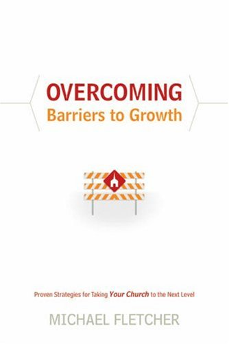 Overcoming Barriers to Growth: Proven Strategies for Taking Your Church to the Next Level by Michael Fletcher