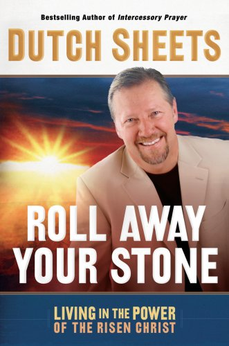 Roll Away Your Stone: Living in the Power of the Risen Christ by Dutch Sheets