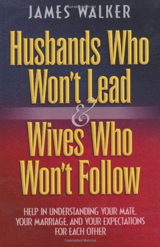 Husbands Who Won't Lead and Wives Who Won't Follow By James Walker