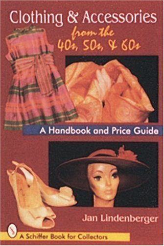 Clothing and Accessories from the '40s, '50s, and '60s: A Handbook and Price Guide By Jan Lindenberger