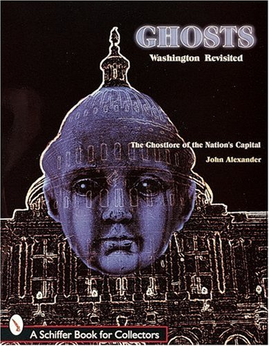 Ghts! Washington Revisited: The Ghtlore of the Nations Capitol By John Alexander