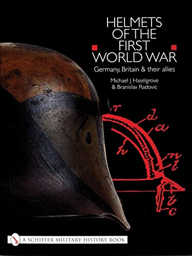 Helmets of the First World War: Germany, Britain and their Allies By Michael J. Haselgrove