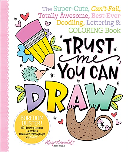 Trust Me, You Can Draw: The Super-Cute, Can't-Fail, Totally Awesome, Best-Ever Doodling, Lettering & Coloring Book By Jessie Arnold