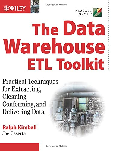 The Data Warehouse ETL Toolkit: Practical Techniques for Extracting, Cleaning, Conforming, and Delivering Data By Ralph Kimball