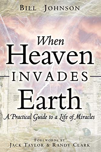 When Heaven Invades Earth: A Practical Guide to a Life of Miracles By Bill Johnson