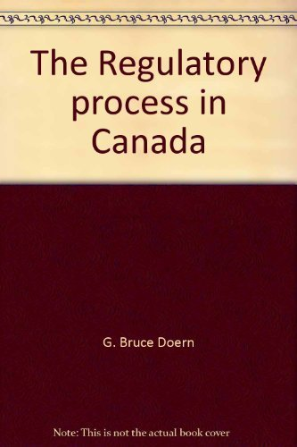 The Regulatory process in Canada By G. Bruce Doern