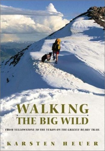 Walking the Big Wild: From Yellowstone to Yukon on the Grizzly Bear Trail By Karsten Heuer