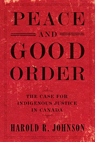 Peace and Good Order: The Case for Indigenous Justice in Canada By Harold R. Johnson