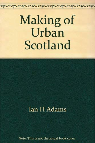 The Making of Urban Scotland By Ian H Adams