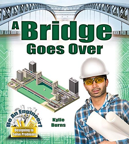 A Bridge Goes Over (Be an Engineer! Designing to Solve Problems) by Kylie Burns
